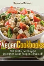 Vegan Cookbooks : 70 of the Best Ever Delightful Vegetarian Lunch Recipes....Revealed! - Samantha Michaels