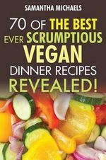 Vegan Cookbooks : 70 of the Best Ever Scrumptious Vegan Dinner Recipes....Revealed! - Samantha Michaels