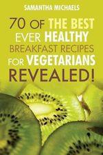 Vegan Cookbooks : 70 of the Best Ever Healthy Breakfast Recipes for Vegetarians...Revealed! - Samantha Michaels