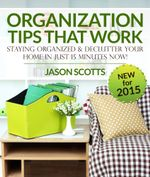 Organization Tips That Work : Staying Organized and Declutter Your Home In Just 15 Minutes Now - Jason Scotts