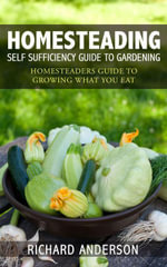 Homesteading : Self Sufficiency Guide To Gardening: Homesteaders Guide To Growing What You Eat - Richard Anderson