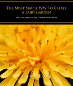 The Most Simple Way to Create a Fairy Garden : How to Create a Fairy Garden with Fairies - Claire, Marie St.