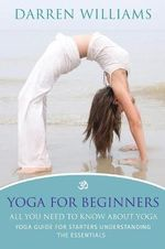 Yoga for Beginners : All You Need to Know about Yoga: Yoga Guide for Starters Understanding the Essentials - Darren Williams