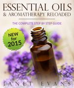 Essential Oils & Aromatherapy Reloaded : The Complete Step by Step Guide - Janet Evans