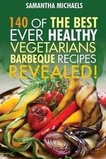Barbecue Cookbook : 140 of the Best Ever Healthy Vegetarian Barbecue Recipes Book...Revealed! - Samantha Michaels