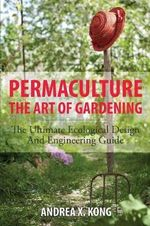 The Art of Gardening : The Ultimate Ecological Design and Engineering Guide - Andrea Kong