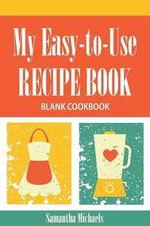 My Easy-To-Use Recipe Book : Blank Cookbook - Samantha Michaels