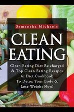 Clean Eating : Clean Eating Diet Re-Charged: Top Clean Eating Recipes & Diet Cookbook to Detox Your Body & Lose Weight Now! - Samantha Michaels