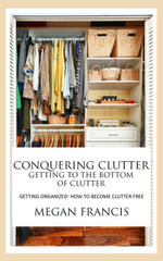 Conquering Clutter- Getting To The Bottom Of Clutter - Megan Francis