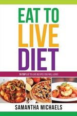 Eat to Live Diet Reloaded : 70 Top Eat to Live Recipes You Will Love ! - Samantha Michaels
