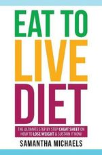 Eat to Live Diet : The Ultimate Step by Step Cheat Sheet on How to Lose Weight & Sustain It Now - Samantha Michaels