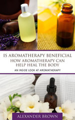 Is Aromatherapy Beneficial- How Aromatherapy Can Help Heal the Body : An Inside Look At Aromatherapy - Alexander Brown