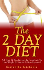 The 2 Day Diet : 5:2 Diet- 70 Top Recipes & Cookbook To Lose Weight & Sustain It Now Revealed! (Fasting Day Edition) - Samantha Michaels