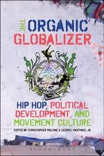 The Organic Globalizer : Hip Hop, Political Development, and Movement Culture - Christopher Malone