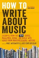 How to Write About Music : Excerpts from the 33 1/3 Series, Magazines, Books and Blogs with Advice from Industry-Leading Writers