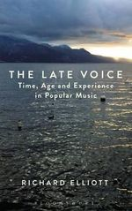 The Late Voice : Time, Age and Experience in Popular Music - Richard Elliott