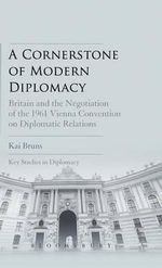 A Cornerstone of Modern Diplomacy : Britain and the Negotiation of the 1961 Vienna Convention on Diplomatic Relations - Kai Bruns