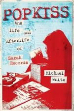 Popkiss : The Life and Afterlife of Sarah Records - Michael White