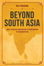 Beyond South Asia : India's Strategic Evolution and the Reintegration of the Subcontinent - Neil Padukone