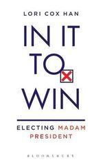 In it to Win : Electing Madam President - Lori Cox Han
