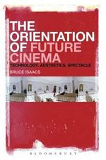 The Orientation of Future Cinema : Technology, Aesthetics, Spectacle - Bruce Isaacs