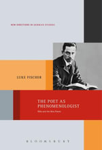 The Poet as Phenomenologist : Rilke and the New Poems - Luke Fischer