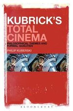 Kubrick's Total Cinema : Philosophical Themes and Formal Qualities - Philip Kuberski