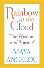 Rainbow in the Cloud : The Wisdom and Spirit of Maya Angelou - Maya Angelou