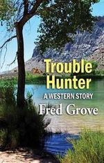 Trouble Hunter : A Western Story - Fred Grove