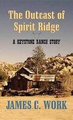 The Outcast of Spirit Ridge : A Keystone Ranch Story - James C Work