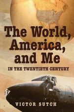 The World, America, and Me in the Twentieth Century - Victor Sutch