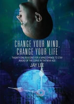 Change Your Mind, Change Your Life : Twenty-One Reasons for a Mind Change to Stay Ahead of the Curve in the New Age - Dr Jay Lee