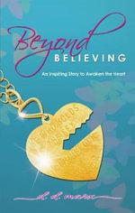 Beyond Believing : An Inspiring Story to Awaken the Heart - D D Marx