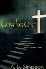 The Coming One : What Scripture Teaches about the End Times - A. B. Simpson