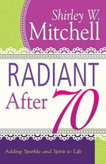 Radiant After 70 : Adding Sparkle and Spirit to Life - Shirley W Mitchell