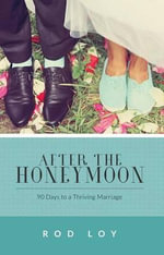 After the Honeymoon : 90 Days to a Thriving Marriage - Rod Loy