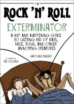 The Rock 'N' Roll Exterminator : A Hip and Happening Guide to Getting Rid of Rats, Mice, Bugs, and Other Annoying Creatures - Caroline Knecht
