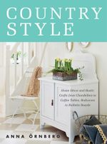 Country Style : Home Decor and Rustic Crafts from Chandeliers to Coffee Tables, Bedcovers to Bulletin Boards - Anna Örnberg