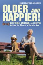 Older and Happier! : Inspiring, Amusing, and Useful Advice for Men of a Certain Age - Dag Sebastian Ahlander