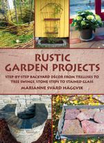 Rustic Garden Projects : Step-By-Step Backyard Decor from Trellises to Tree Swings, Stone Steps to Stained Glass - Haeggvik Marianne Svaerd Cantagallo Anet
