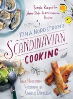 Tina Nordstrom's Scandinavian Cooking : Simple Recipes for Home-Style Scandinavian Cuisine - Tina Nordström