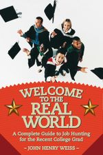 Welcome to the Real World : A Complete Guide to Job Hunting for the Recent College Grad - John Henry Weiss