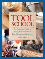 Tool School : The Complete Guide to Using Your Tools from Tape Measures to Table Saws - Monte Burch