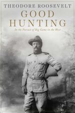 Good Hunting : In the Pursuit of Big Game in the West - Theodore Roosevelt
