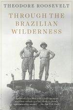 Through the Brazilian Wilderness - Theodore Roosevelt