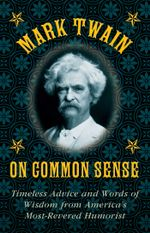 Mark Twain on Common Sense : Timeless Advice and Words of Wisdom from America's Most-Revered Humorist - Mark Twain