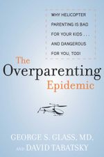 The Overparenting Epidemic : Why Helicopter Parenting Is Bad for Your Kids . . . and Dangerous for You, Too! - George Glass