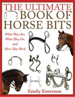 The Ultimate Book of Horse Bits : What They Are, What They Do, and How They Work - Emily Esterson