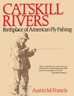 Catskill Rivers : Birthplace of American Fly Fishing - Austin M. Francis