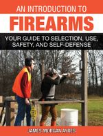 An Introduction to Firearms : Your Guide to Selection, Use, Safety, and Self-Defense - James Morgan Ayres